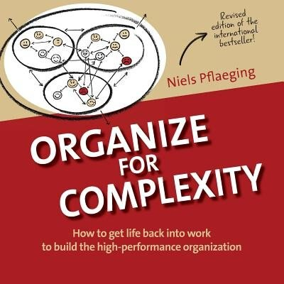 Organize for Complexity: How to get life back into work to build the high-performance organization by Niels Pflaeging