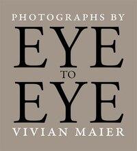 Eye To Eye: Photographs By Vivian Maier