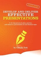 Develop and Deliver Effective Presentations: A 10-Step Process to Plan, Practice, and Rehearse a…