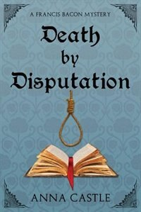 Death by Disputation: A Francis Bacon Mystery by Anna Castle