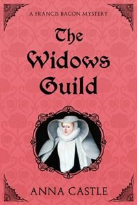 The Widows Guild: A Francis Bacon Mystery by Anna Castle
