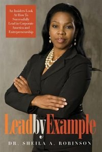 Lead by Example: An Insiders Look At How To Successfully Lead in Corporate America and Entrepreneurship by Sheila A. Robinson