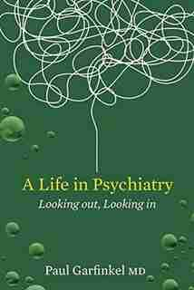 A Life In Psychiatry: Looking In, Looking Out by Paul Garfinkel