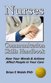 Nurses Communication Skills Handbook: How Your Words And Actions Affect People In Your Care