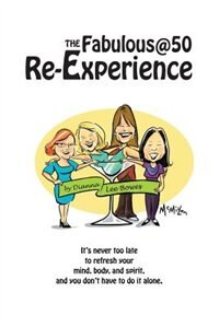 The Fabulous@50 Re-Experience: It's Never Too Late to Refresh Your Mind, Body and Spirit, and You…