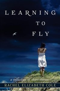Book Learning to Fly: A Collection of Short Stories by Rachel Elizabeth Cole