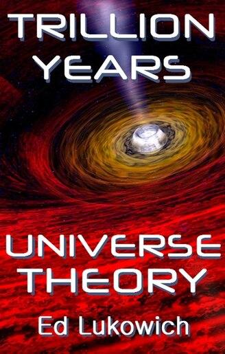 Trillion Years Universe Theory de Ed Lukowich