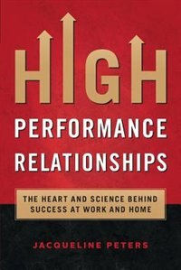 High Performance Relationships: The Heart and Science behind Success at Work and Home by Jacqueline Peters