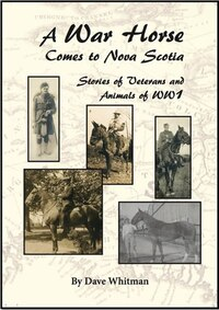 A War Horse Comes to Nova Scotia: Stories of Veterans and Animals of WW 1