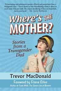 Where's the Mother?: Stories from a Transgender Dad by Trevor MacDonald