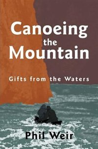 Canoeing the Mountain Gifts from the Waters by Phil Weir