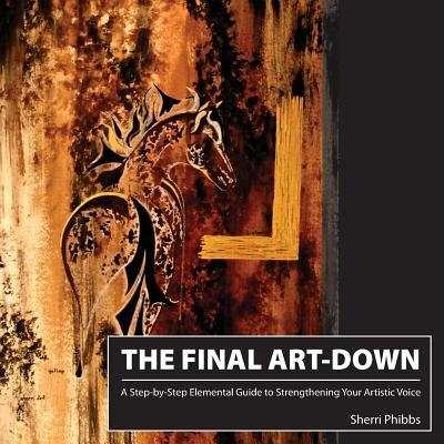 The Final Art-Down: A Step-by-Step Elemental Guide to Strengthening Your Artistic Voice by Sherri Phibbs