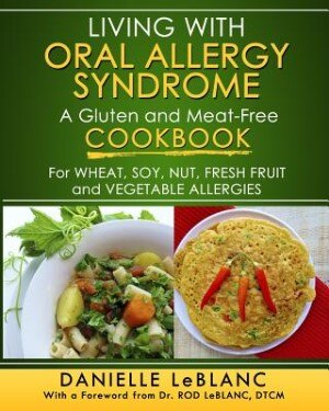 Living with Oral Allergy Syndrome: A Gluten and Meat-Free Cookbook for Wheat, Soy, Nut, Fresh Fruit and Vegetable Allergies by Danielle LeBlanc