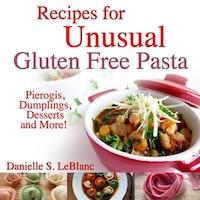 Recipes for Unusual Gluten Free Pasta: Pierogis, Dumplings, Desserts and More!