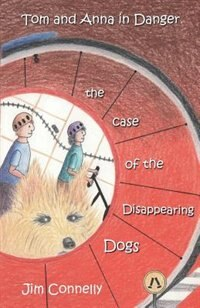 Tom and Anna in Danger: The Case of the Disappearing Dogs by James Timothy Connelly