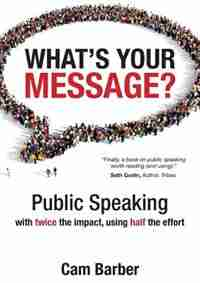What's Your Message?: Public Speaking with twice the impact, using half the effort by Cam Barber