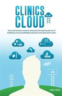 Clinics in the Cloud: How Smart Business Owners in Private Practice Take the Pain Out of Marketing, Increase Profitabilit by Yalcin Yilmaz
