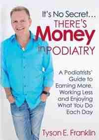It's No Secret...There's Money in Podiatry by Tyson E. Franklin