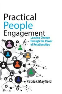 Practical People Engagement: Leading Change Through the Power of Relationships by Patrick M. Mayfield