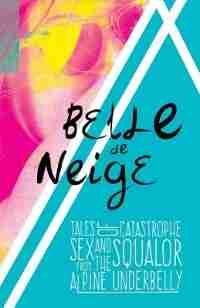 Belle de Neige: Tales of Catastrophe, Sex and Squalor from the Alpine Underbelly by Belle De Neige