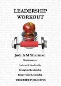 LEADERSHIP WORKOUT: Shortcuts to... Informed Leadership Energised Leadership Empowered Leadership by JUDITH MARY SHARMAN