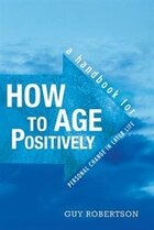 How to Age Positively: A Handbook for Positive Change in Later Life
