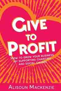 Give to Profit: How to Grow Your Business by Supporting Charities and Social Causes by Alisoun Mackenzie