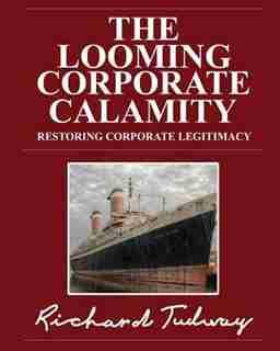 The Looming Corporate Calamity: Restoring Corporate Legitimacy by Richard Tudway