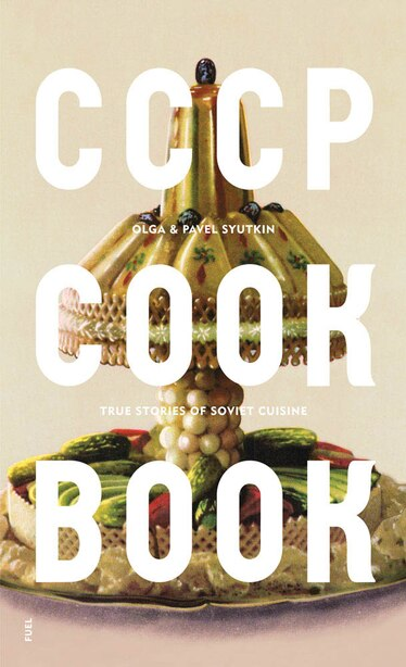 CCCP COOK BOOK: True Stories of Soviet Cuisine by Damon Murray