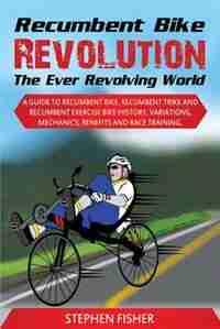 Recumbent Bike Revolution- The Ever Revolving World. A Guide to Recumbent Bike, Recumbent Trike and Recumbent Exercise Bike History, Variations, Mechanics, Benefits and Race Training. by Stephen Fisher