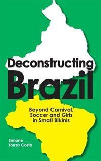 Deconstructing Brazil: Beyond Carnival, Soccer and Girls in Small Bikinis by Simone Torres Costa