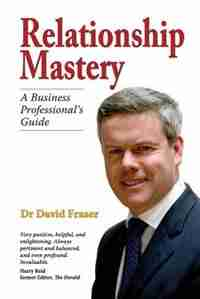 Relationship Mastery: A Business Professional's Guide by Dr David Fraser
