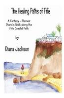 The Healing Paths of Fife: A Fantasy - Memoir. Diana's Walk on The Fife Coastal Path