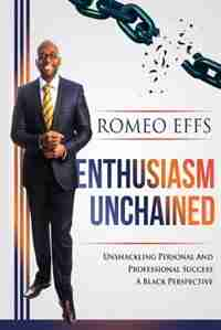 Enthusiasm Unchained: Unshackling Personal and Professional Success. A Black Perspective by Effs Romeo