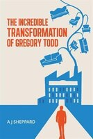 The Incredible Transformation of Gregory Todd: A Novel about Leadership and Managing Change