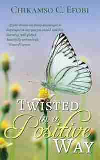 Twisted in a Positive Way by Chikamso C Efobi