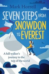 Seven Steps from Snowdon to Everest: A hill walker's journey to the top of the world by Mark Horrell