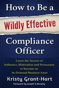How to Be a Wildly Effective Compliance Officer: Learn the Secrets of Influence, Motivation and Persuasion to Become an In-Demand Business Asset by Kristy Grant-Hart
