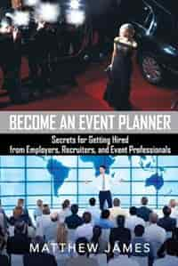 Become an Event Planner: Secrets for Getting Hired from Employers, Recruiters, and Event Professionals by Matthew James