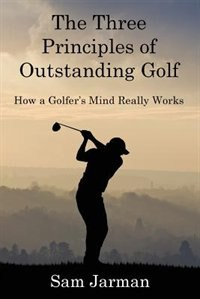The Three Principles of Outstanding Golf: How A Golfer's Mind Really Works by Sam Jarman