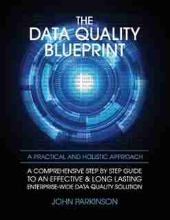 The Data Quality Blueprint: A Comprehensive Step by Step Guide to an Effective & Long Lasting Enterprise-Wide Data Quality Solu by John Parkinson