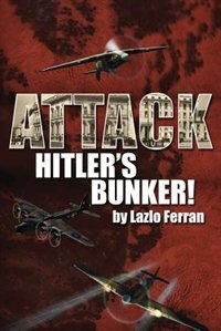 Attack Hitler's Bunker!: The RAF Secret Raid to bomb Hitler's Berlin Bunker that Never Happened - Probably by Lazlo Ferran