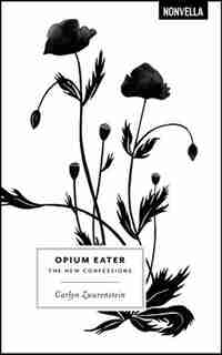 Opium Eater: The New Confessions by Carlyn Zwarenstein