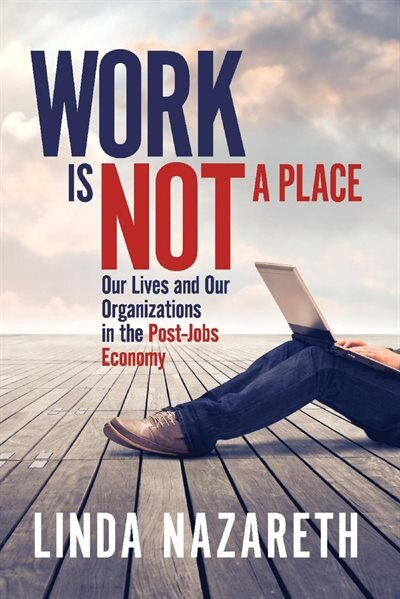 Work Is Not A Place: Our Lives And Our Organizations In The Post-jobs Economy by Linda Nazareth