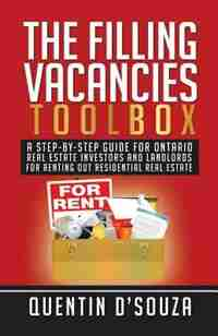 The Filling Vacancies Toolbox: A Step-By-Step Guide for Ontario Real Estate Investors and Landlords for Renting Out Residential Re by Quentin D'Souza