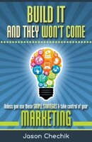 Build It and They Won't Come: Unless You Use These Simple Strategies & Take Control of Your…