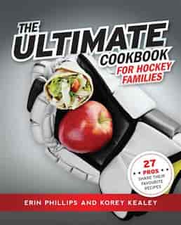 Ultimate Cookbook for Hockey Families: 27 Pros Share Their Favourite Recipes by Erin Phillips