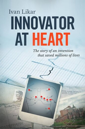 Innovator At Heart: The Story Of An Invention That Saved Millions Of Lives by Ivan Likar