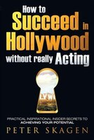 How to Succeed in Hollywood without really Acting: Practical inspirational insider secrets to…