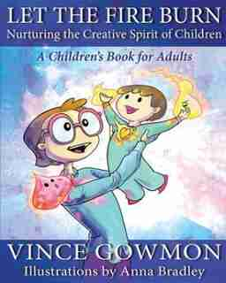 Let the Fire Burn: Nurturing the Creative Spirit of Children by Vince Gowmon